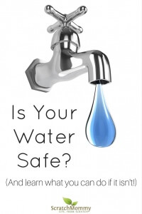 Is Your Water Safe? Come find out and then learn what you can do if it isn't safe.- Scratch Mommy